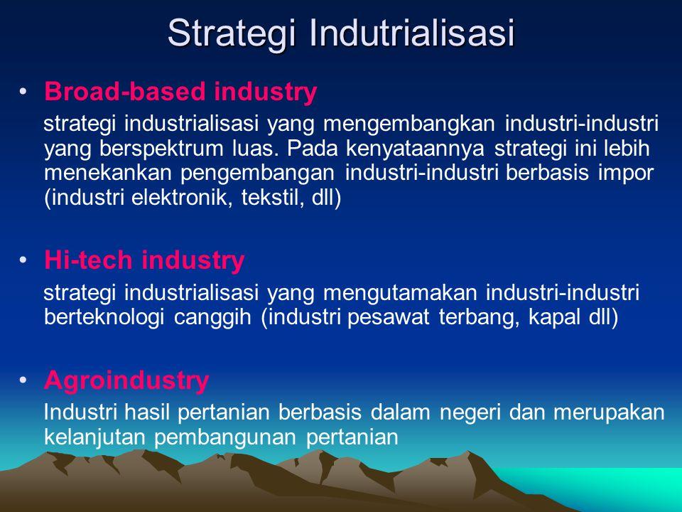 Strategi industrialisasi yang dipilih oleh Indonesia lebih cenderung pada strategi Broad-based industry dan Hi-tech industry, dengan alasan : Memiliki kenggulan seperti: tenaga kerja murah dan sumber daya alam yang melimpah Bisa mengambil pelajaran dari industri-industri asing Menghasilkan nilai tambah yang besar Sulit untuk ditiru oleh negara lain