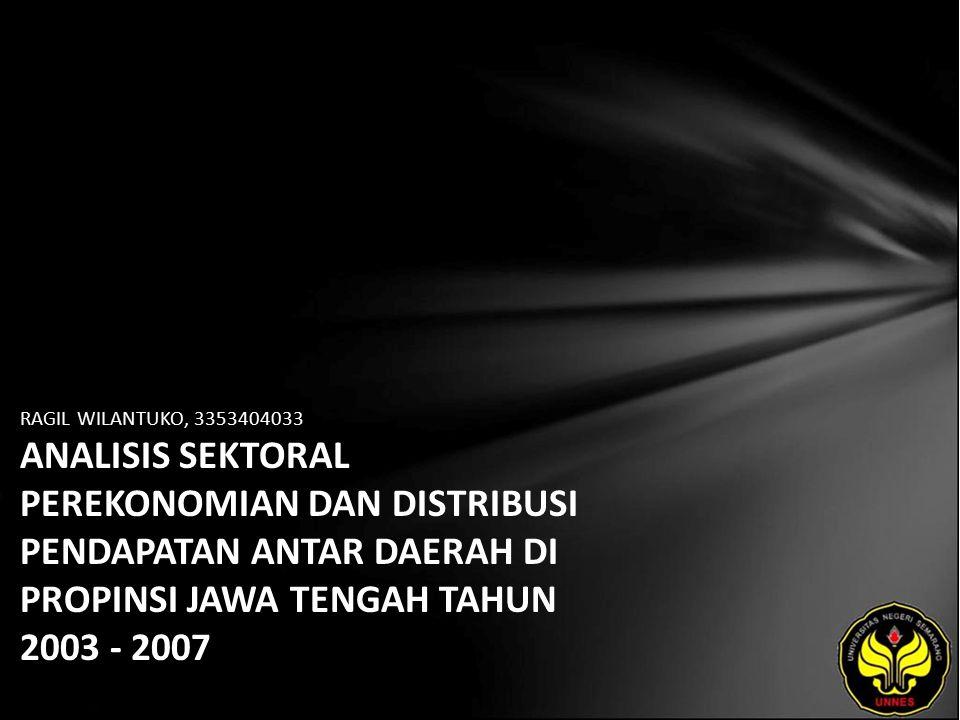 RAGIL WILANTUKO, 3353404033 ANALISIS SEKTORAL PEREKONOMIAN DAN DISTRIBUSI PENDAPATAN ANTAR DAERAH DI PROPINSI JAWA TENGAH TAHUN 2003 - 2007