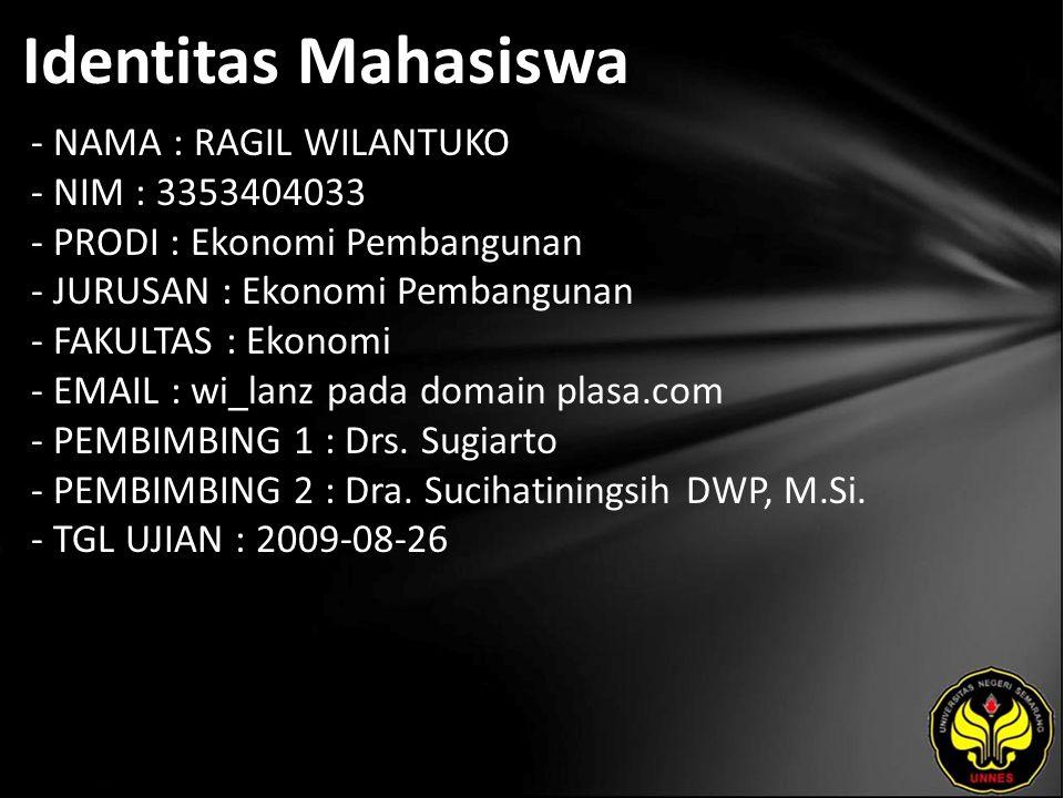 Identitas Mahasiswa - NAMA : RAGIL WILANTUKO - NIM : 3353404033 - PRODI : Ekonomi Pembangunan - JURUSAN : Ekonomi Pembangunan - FAKULTAS : Ekonomi - EMAIL : wi_lanz pada domain plasa.com - PEMBIMBING 1 : Drs.