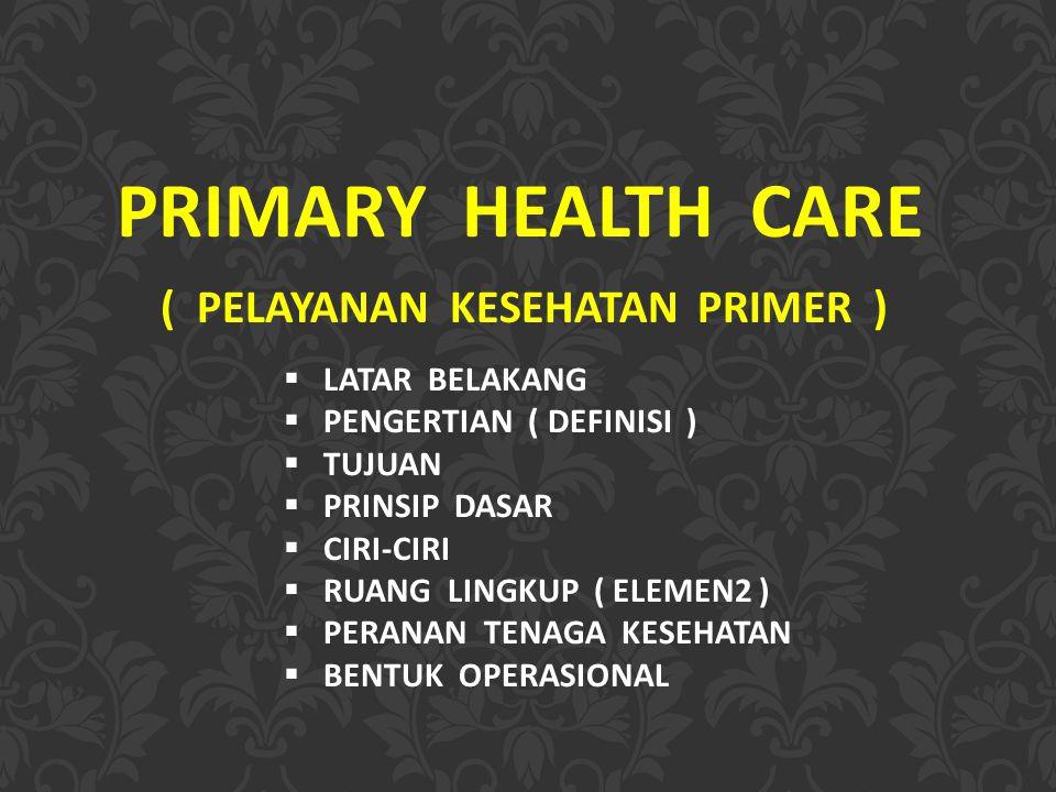 PRIMARY HEALTH CARE ( PELAYANAN KESEHATAN PRIMER )  LATAR BELAKANG  PENGERTIAN ( DEFINISI )  TUJUAN  PRINSIP DASAR  CIRI-CIRI  RUANG LINGKUP ( ELEMEN2 )  PERANAN TENAGA KESEHATAN  BENTUK OPERASIONAL
