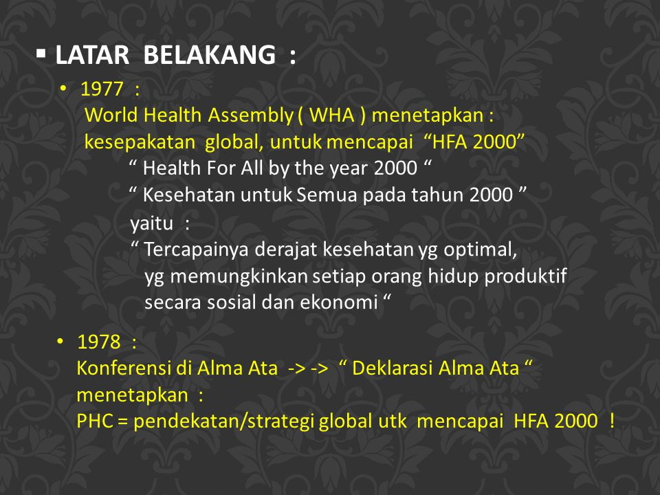  LATAR BELAKANG : 1977 : World Health Assembly ( WHA ) menetapkan : kesepakatan global, untuk mencapai HFA 2000 Health For All by the year 2000 Kesehatan untuk Semua pada tahun 2000 1978 : Konferensi di Alma Ata -> -> Deklarasi Alma Ata menetapkan : PHC = pendekatan/strategi global utk mencapai HFA 2000 .