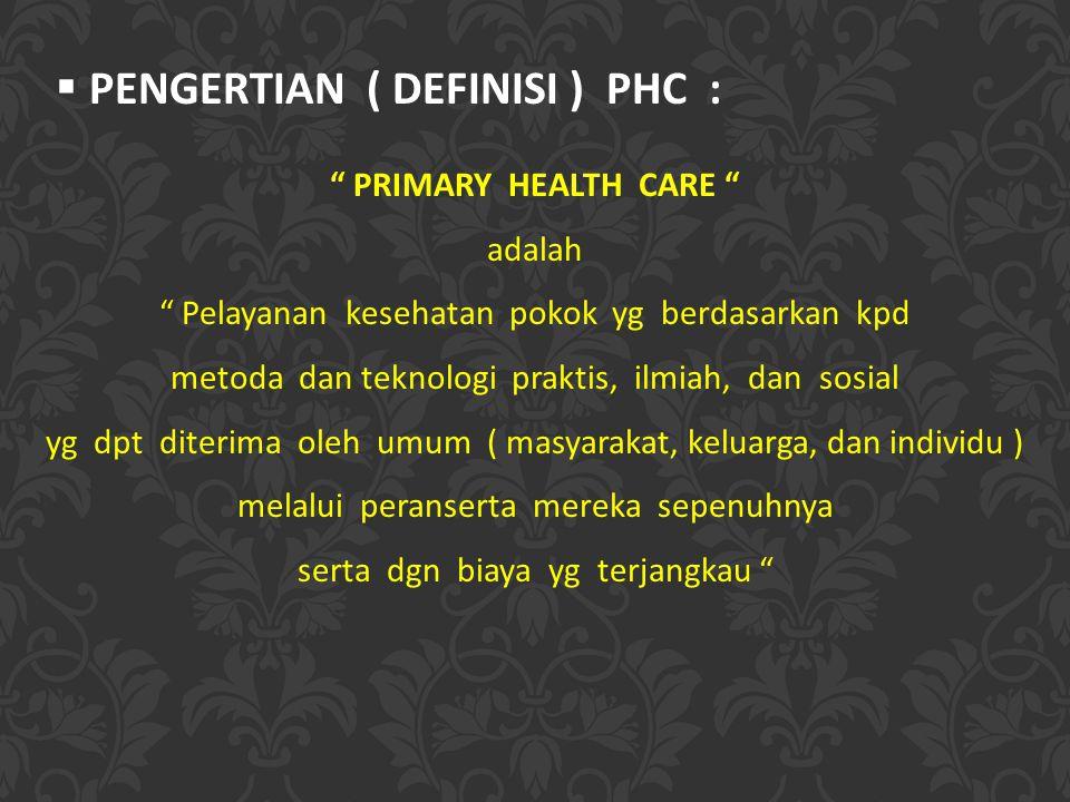  PENGERTIAN ( DEFINISI ) PHC : PRIMARY HEALTH CARE adalah Pelayanan kesehatan pokok yg berdasarkan kpd metoda dan teknologi praktis, ilmiah, dan sosial yg dpt diterima oleh umum ( masyarakat, keluarga, dan individu ) melalui peranserta mereka sepenuhnya serta dgn biaya yg terjangkau