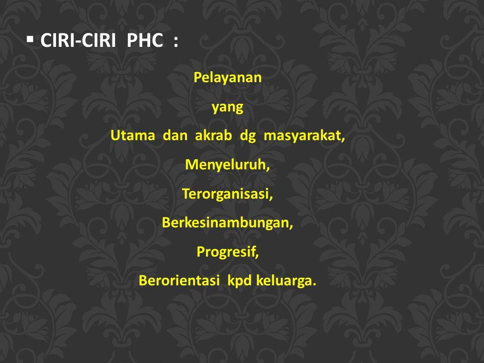  CIRI-CIRI PHC : Pelayanan yang Utama dan akrab dg masyarakat, Menyeluruh, Terorganisasi, Berkesinambungan, Progresif, Berorientasi kpd keluarga.