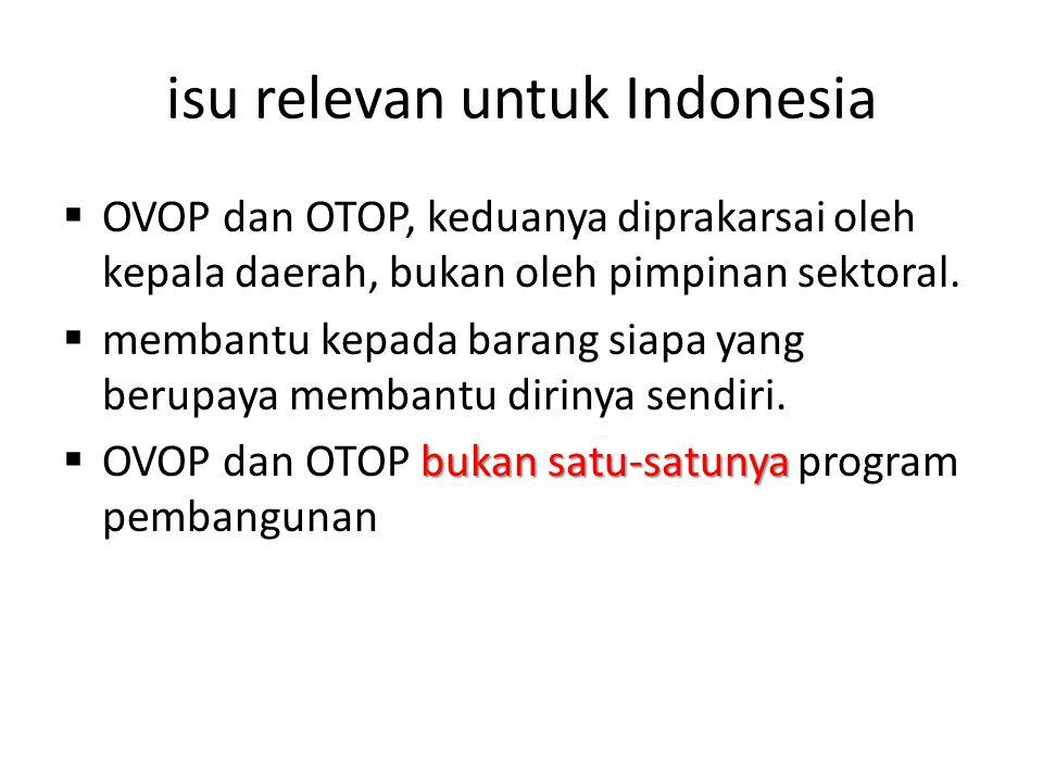 isu relevan untuk Indonesia  OVOP dan OTOP, keduanya diprakarsai oleh kepala daerah, bukan oleh pimpinan sektoral.