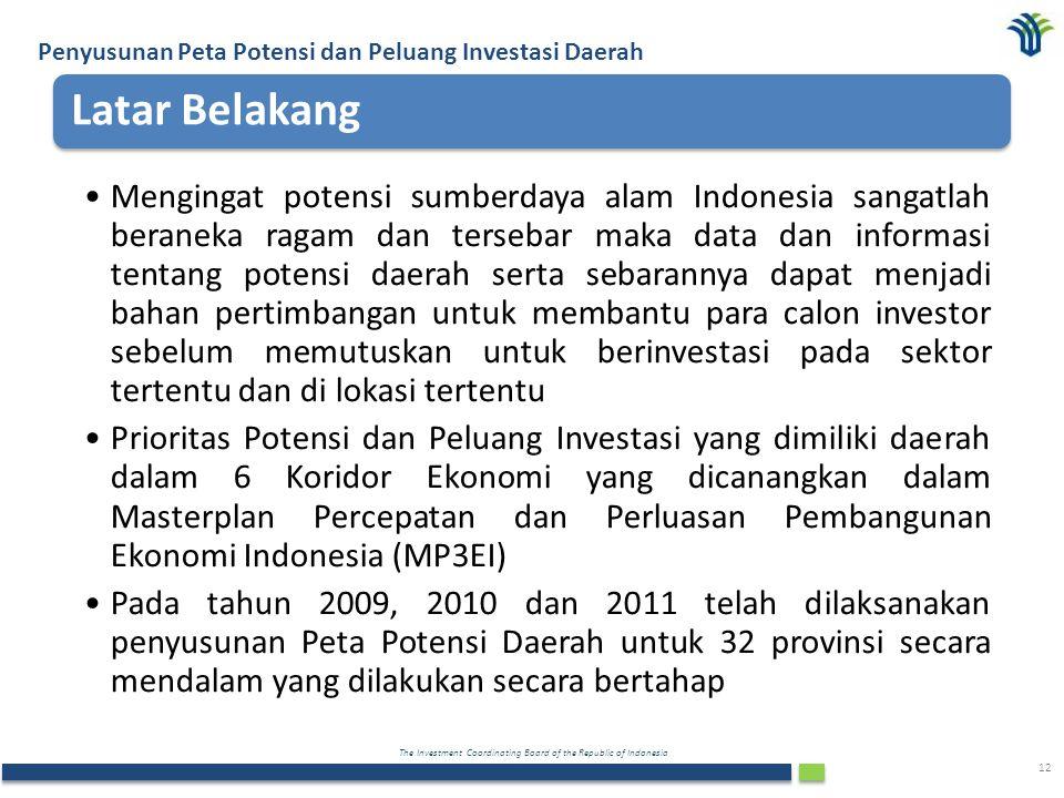 The Investment Coordinating Board of the Republic of Indonesia 12 Latar Belakang Mengingat potensi sumberdaya alam Indonesia sangatlah beraneka ragam dan tersebar maka data dan informasi tentang potensi daerah serta sebarannya dapat menjadi bahan pertimbangan untuk membantu para calon investor sebelum memutuskan untuk berinvestasi pada sektor tertentu dan di lokasi tertentu Prioritas Potensi dan Peluang Investasi yang dimiliki daerah dalam 6 Koridor Ekonomi yang dicanangkan dalam Masterplan Percepatan dan Perluasan Pembangunan Ekonomi Indonesia (MP3EI) Pada tahun 2009, 2010 dan 2011 telah dilaksanakan penyusunan Peta Potensi Daerah untuk 32 provinsi secara mendalam yang dilakukan secara bertahap Penyusunan Peta Potensi dan Peluang Investasi Daerah