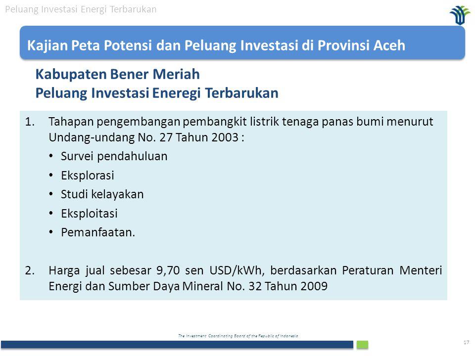 The Investment Coordinating Board of the Republic of Indonesia 17 Kabupaten Bener Meriah Peluang Investasi Eneregi Terbarukan Peluang Investasi Energi Terbarukan 1.Tahapan pengembangan pembangkit listrik tenaga panas bumi menurut Undang-undang No.