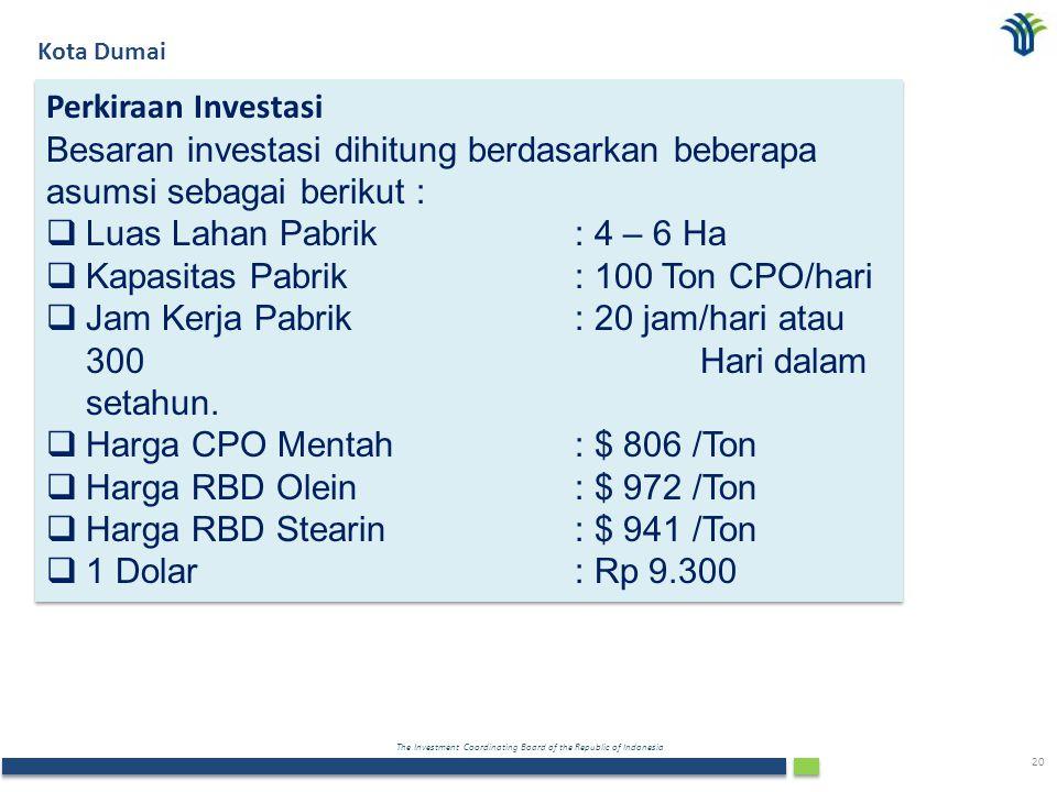 The Investment Coordinating Board of the Republic of Indonesia 20 Kota Dumai Perkiraan Investasi Besaran investasi dihitung berdasarkan beberapa asumsi sebagai berikut :  Luas Lahan Pabrik : 4 – 6 Ha  Kapasitas Pabrik: 100 Ton CPO/hari  Jam Kerja Pabrik: 20 jam/hari atau 300 Hari dalam setahun.
