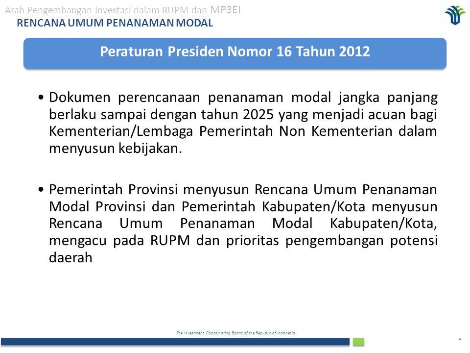 The Investment Coordinating Board of the Republic of Indonesia 5 RENCANA UMUM PENANAMAN MODAL Peraturan Presiden Nomor 16 Tahun 2012 Dokumen perencanaan penanaman modal jangka panjang berlaku sampai dengan tahun 2025 yang menjadi acuan bagi Kementerian/Lembaga Pemerintah Non Kementerian dalam menyusun kebijakan.