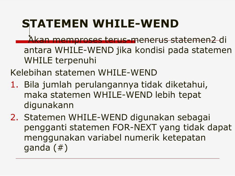 STATEMEN WHILE-WEND Akan memproses terus-menerus statemen2 di antara WHILE-WEND jika kondisi pada statemen WHILE terpenuhi Kelebihan statemen WHILE-WEND 1.Bila jumlah perulangannya tidak diketahui, maka statemen WHILE-WEND lebih tepat digunakann 2.Statemen WHILE-WEND digunakan sebagai pengganti statemen FOR-NEXT yang tidak dapat menggunakan variabel numerik ketepatan ganda (#)