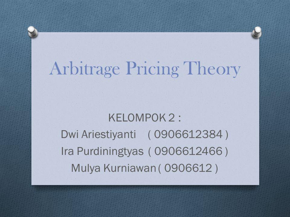 Arbitrage Pricing Theory KELOMPOK 2 : Dwi Ariestiyanti( 0906612384 ) Ira Purdiningtyas( 0906612466 ) Mulya Kurniawan( 0906612 )