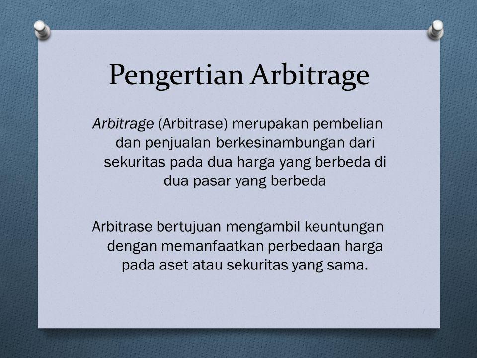 Arbitrage (Arbitrase) merupakan pembelian dan penjualan berkesinambungan dari sekuritas pada dua harga yang berbeda di dua pasar yang berbeda Arbitrase bertujuan mengambil keuntungan dengan memanfaatkan perbedaan harga pada aset atau sekuritas yang sama.