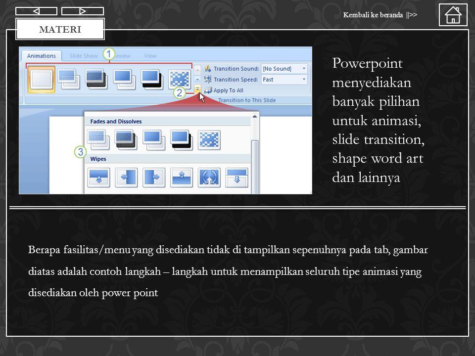 Materi Kembali ke beranda ||>> MATERI Powerpoint menyediakan banyak pilihan untuk animasi, slide transition, shape word art dan lainnya Berapa fasilit