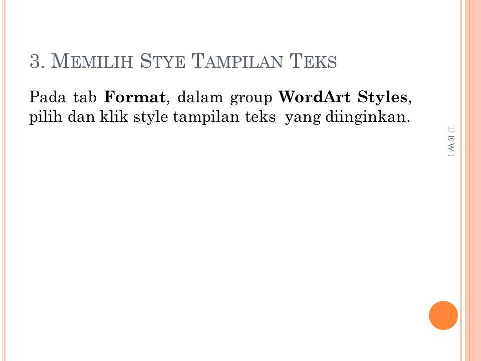 3. M EMILIH S TYE T AMPILAN T EKS Pada tab Format, dalam group WordArt Styles, pilih dan klik style tampilan teks yang diinginkan. D E W I