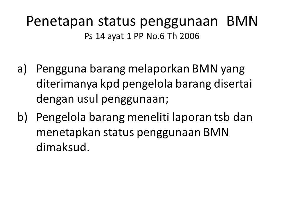 Penetapan status penggunaan BMN Ps 14 ayat 1 PP No.6 Th 2006 a)Pengguna barang melaporkan BMN yang diterimanya kpd pengelola barang disertai dengan us