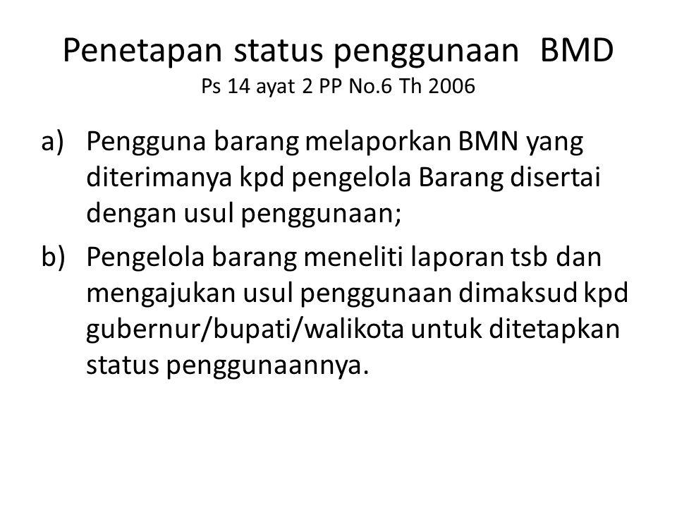Penetapan status penggunaan BMD Ps 14 ayat 2 PP No.6 Th 2006 a)Pengguna barang melaporkan BMN yang diterimanya kpd pengelola Barang disertai dengan us