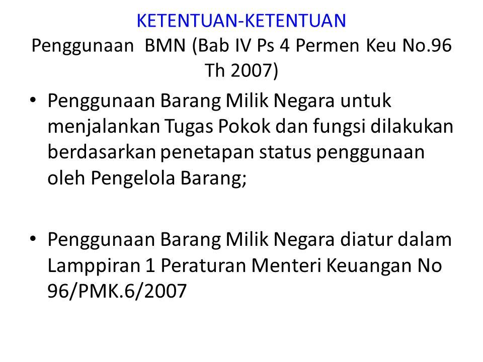 KETENTUAN-KETENTUAN Penggunaan BMN (Bab IV Ps 4 Permen Keu No.96 Th 2007) Penggunaan Barang Milik Negara untuk menjalankan Tugas Pokok dan fungsi dila