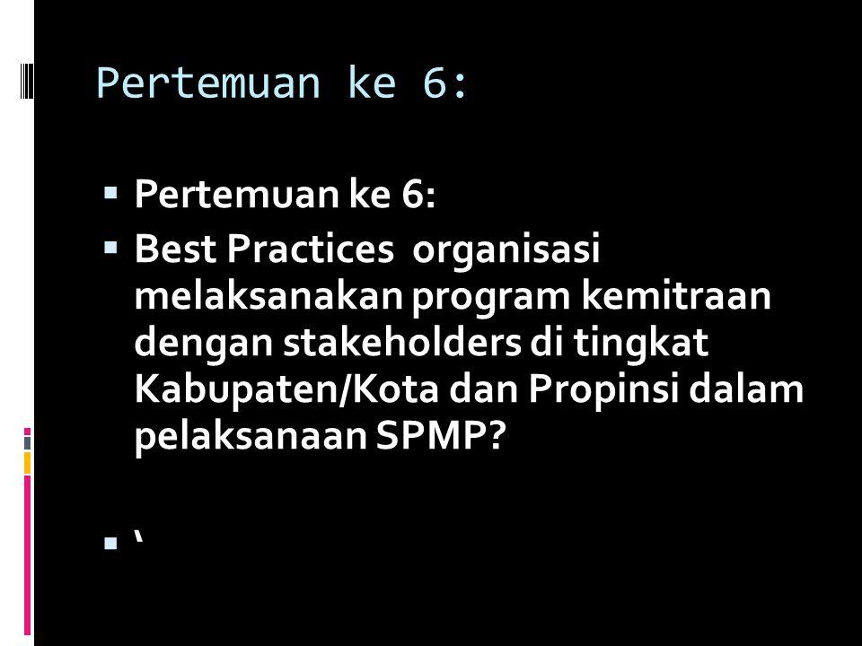 Pertemuan ke 6:  Pertemuan ke 6:  Best Practices organisasi melaksanakan program kemitraan dengan stakeholders di tingkat Kabupaten/Kota dan Propins