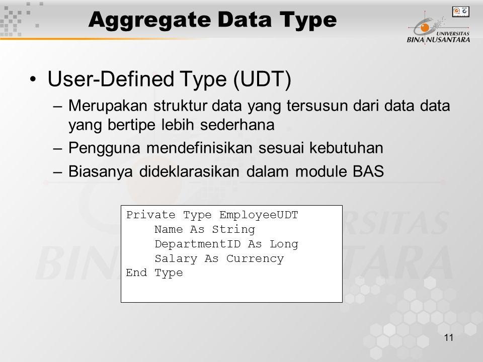 11 Aggregate Data Type User-Defined Type (UDT) –Merupakan struktur data yang tersusun dari data data yang bertipe lebih sederhana –Pengguna mendefinisikan sesuai kebutuhan –Biasanya dideklarasikan dalam module BAS Private Type EmployeeUDT Name As String DepartmentID As Long Salary As Currency End Type