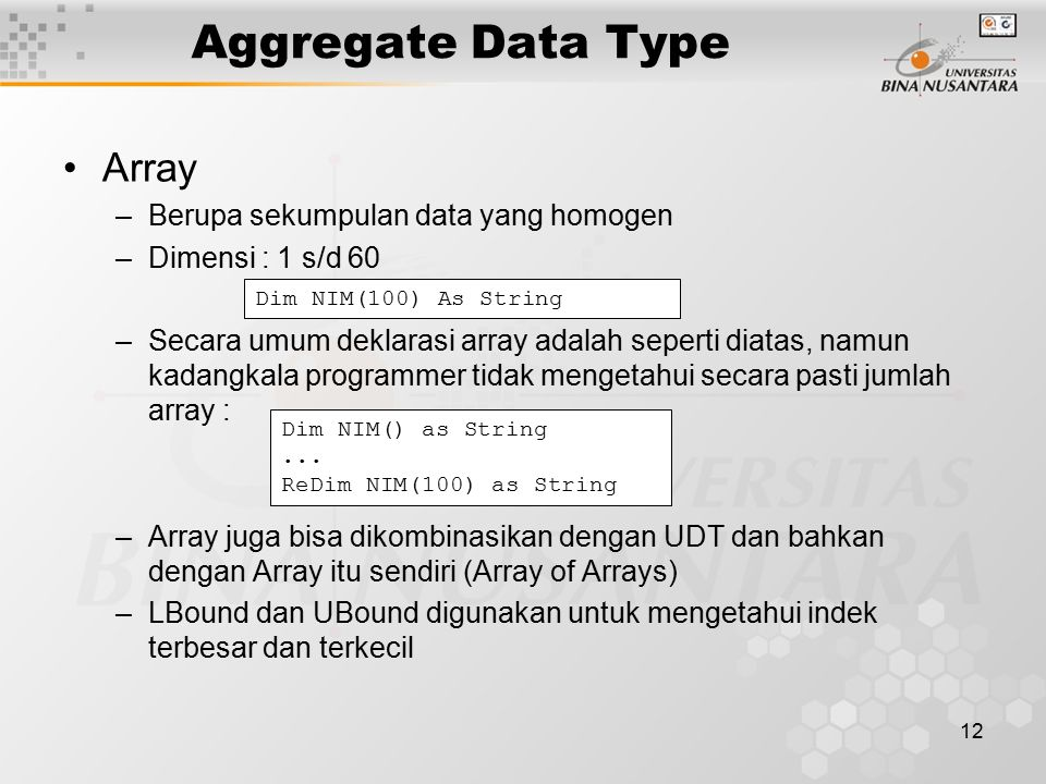 12 Aggregate Data Type Array –Berupa sekumpulan data yang homogen –Dimensi : 1 s/d 60 –Secara umum deklarasi array adalah seperti diatas, namun kadangkala programmer tidak mengetahui secara pasti jumlah array : –Array juga bisa dikombinasikan dengan UDT dan bahkan dengan Array itu sendiri (Array of Arrays) –LBound dan UBound digunakan untuk mengetahui indek terbesar dan terkecil Dim NIM(100) As String Dim NIM() as String...