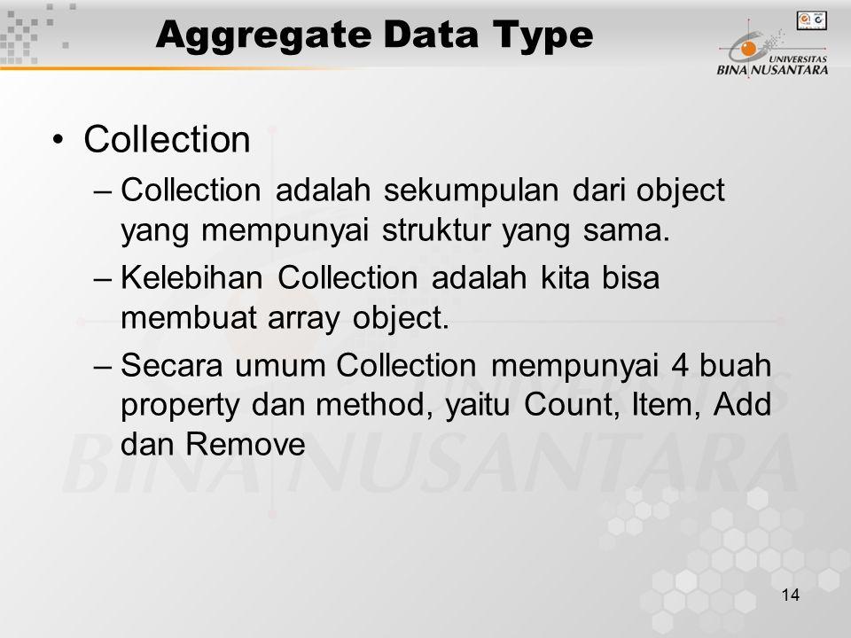 14 Aggregate Data Type Collection –Collection adalah sekumpulan dari object yang mempunyai struktur yang sama.