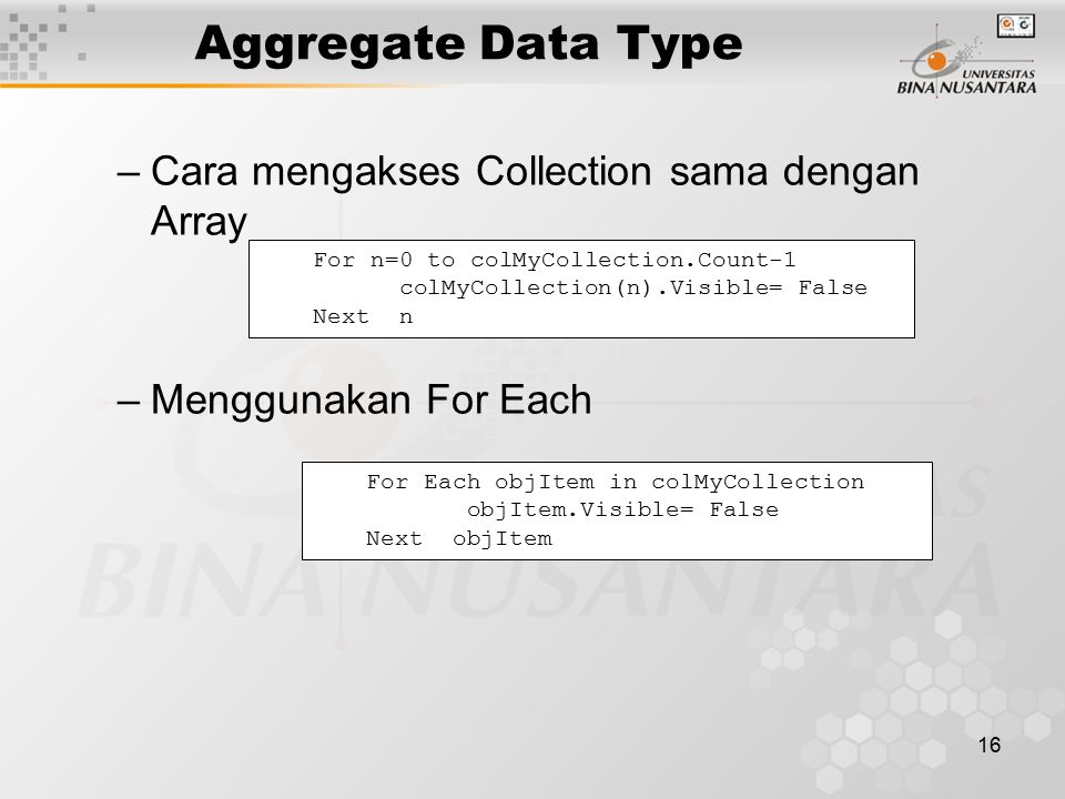 16 Aggregate Data Type –Cara mengakses Collection sama dengan Array –Menggunakan For Each For n=0 to colMyCollection.Count-1 colMyCollection(n).Visible= False Next n For Each objItem in colMyCollection objItem.Visible= False Next objItem