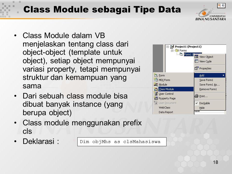 18 Class Module sebagai Tipe Data Class Module dalam VB menjelaskan tentang class dari object-object (template untuk object), setiap object mempunyai variasi property, tetapi mempunyai struktur dan kemampuan yang sama Dari sebuah class module bisa dibuat banyak instance (yang berupa object) Class module menggunakan prefix cls Deklarasi : Dim objMhs as clsMahasiswa