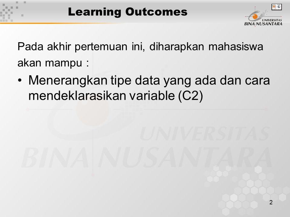 2 Learning Outcomes Pada akhir pertemuan ini, diharapkan mahasiswa akan mampu : Menerangkan tipe data yang ada dan cara mendeklarasikan variable (C2)