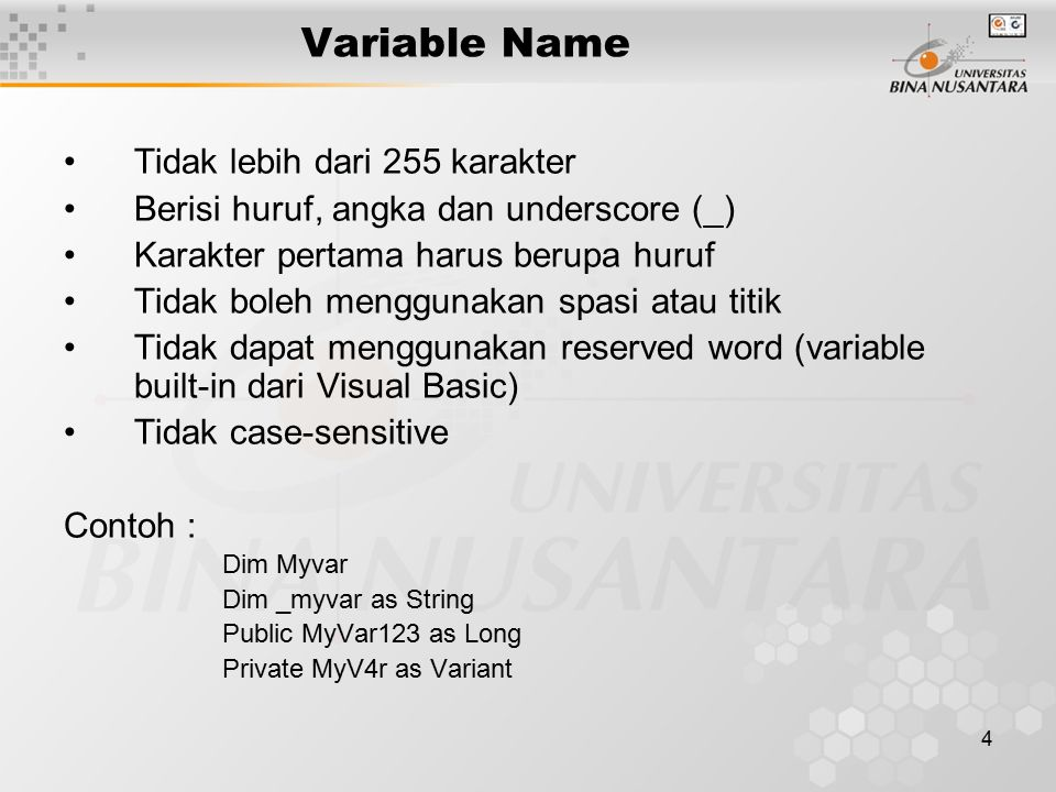 4 Variable Name Tidak lebih dari 255 karakter Berisi huruf, angka dan underscore (_) Karakter pertama harus berupa huruf Tidak boleh menggunakan spasi atau titik Tidak dapat menggunakan reserved word (variable built-in dari Visual Basic) Tidak case-sensitive Contoh : Dim Myvar Dim _myvar as String Public MyVar123 as Long Private MyV4r as Variant