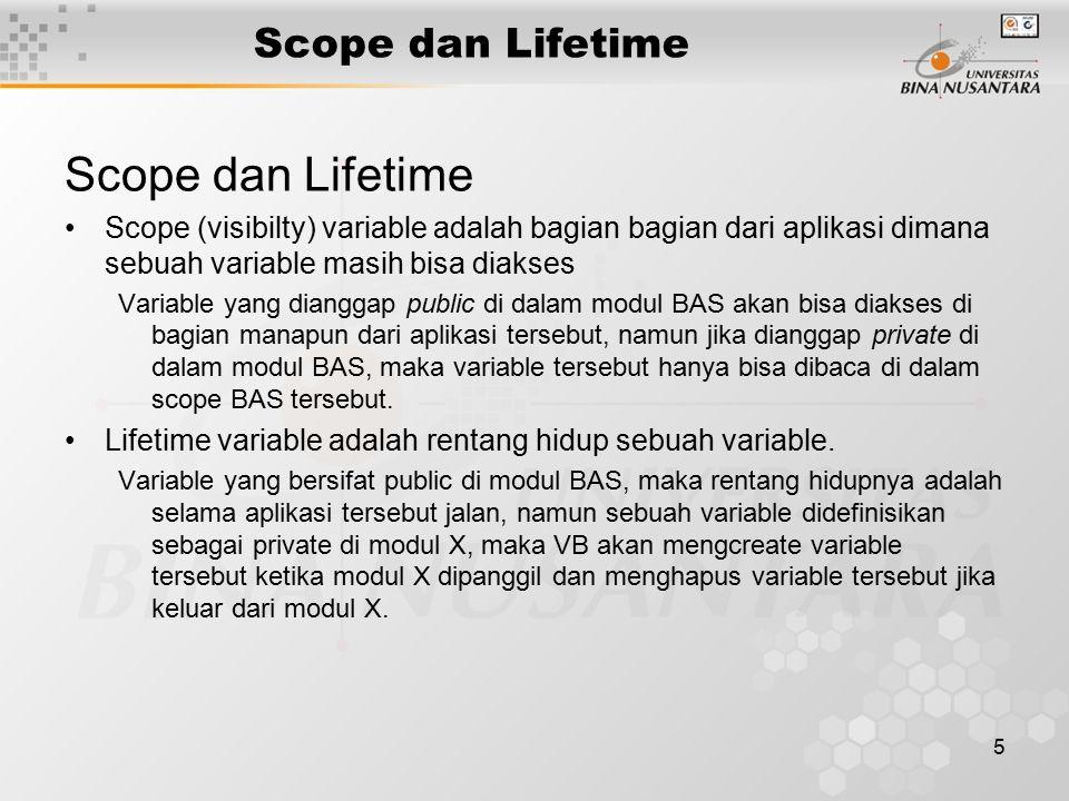 5 Scope dan Lifetime Scope (visibilty) variable adalah bagian bagian dari aplikasi dimana sebuah variable masih bisa diakses Variable yang dianggap public di dalam modul BAS akan bisa diakses di bagian manapun dari aplikasi tersebut, namun jika dianggap private di dalam modul BAS, maka variable tersebut hanya bisa dibaca di dalam scope BAS tersebut.