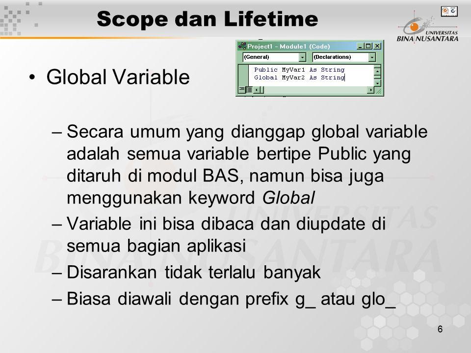6 Scope dan Lifetime Global Variable –Secara umum yang dianggap global variable adalah semua variable bertipe Public yang ditaruh di modul BAS, namun bisa juga menggunakan keyword Global –Variable ini bisa dibaca dan diupdate di semua bagian aplikasi –Disarankan tidak terlalu banyak –Biasa diawali dengan prefix g_ atau glo_
