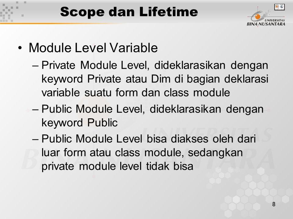 8 Scope dan Lifetime Module Level Variable –Private Module Level, dideklarasikan dengan keyword Private atau Dim di bagian deklarasi variable suatu form dan class module –Public Module Level, dideklarasikan dengan keyword Public –Public Module Level bisa diakses oleh dari luar form atau class module, sedangkan private module level tidak bisa