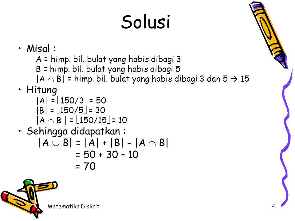 Matematika Diskrit4 Solusi Misal : A = himp. bil. bulat yang habis dibagi 3 B = himp. bil. bulat yang habis dibagi 5 |A  B| = himp. bil. bulat yang h
