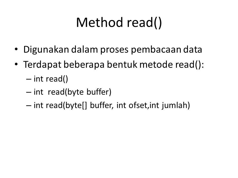 Method read() Digunakan dalam proses pembacaan data Terdapat beberapa bentuk metode read(): – int read() – int read(byte buffer) – int read(byte[] buffer, int ofset,int jumlah)