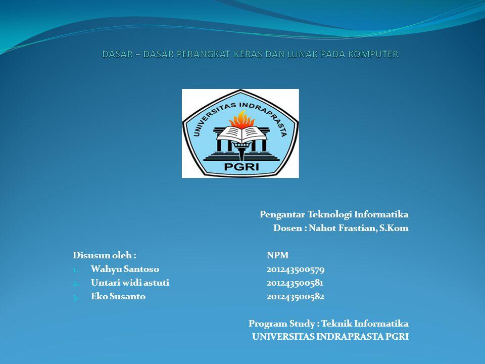 Pengantar Teknologi Informatika Dosen : Nahot Frastian, S.Kom Disusun oleh : NPM 1. Wahyu Santoso 201243500579 2. Untari widi astuti201243500581 3. Ek