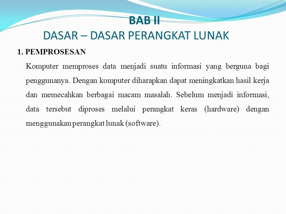 BAB II DASAR – DASAR PERANGKAT LUNAK 1. PEMPROSESAN Komputer memproses data menjadi suatu informasi yang berguna bagi penggunanya. Dengan komputer dih