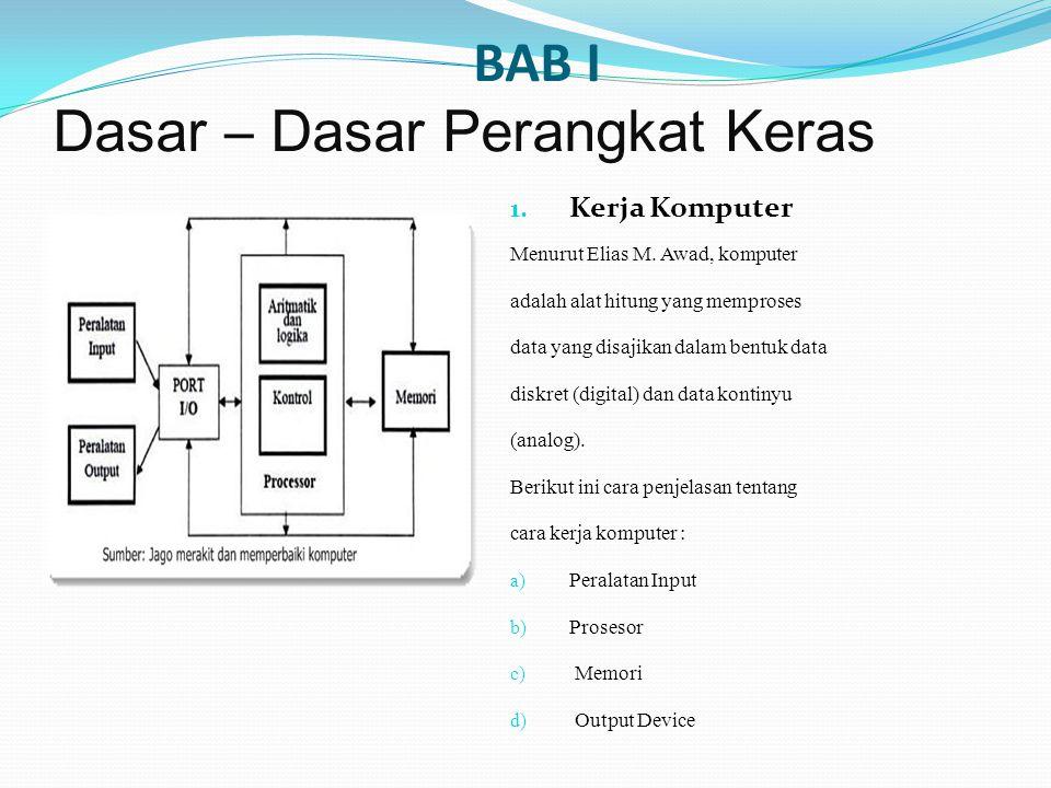 BAB I Dasar – Dasar Perangkat Keras 1. Kerja Komputer Menurut Elias M. Awad, komputer adalah alat hitung yang memproses data yang disajikan dalam bent