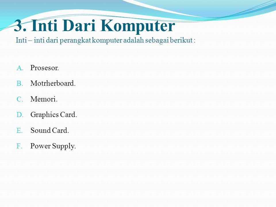 3. Inti Dari Komputer Inti – inti dari perangkat komputer adalah sebagai berikut : A. Prosesor. B. Motrherboard. C. Memori. D. Graphics Card. E. Sound