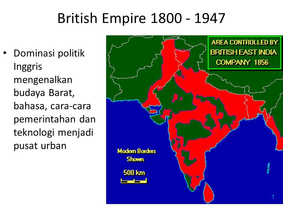 British Empire 1800 - 1947 Dominasi politik Inggris mengenalkan budaya Barat, bahasa, cara-cara pemerintahan dan teknologi menjadi pusat urban