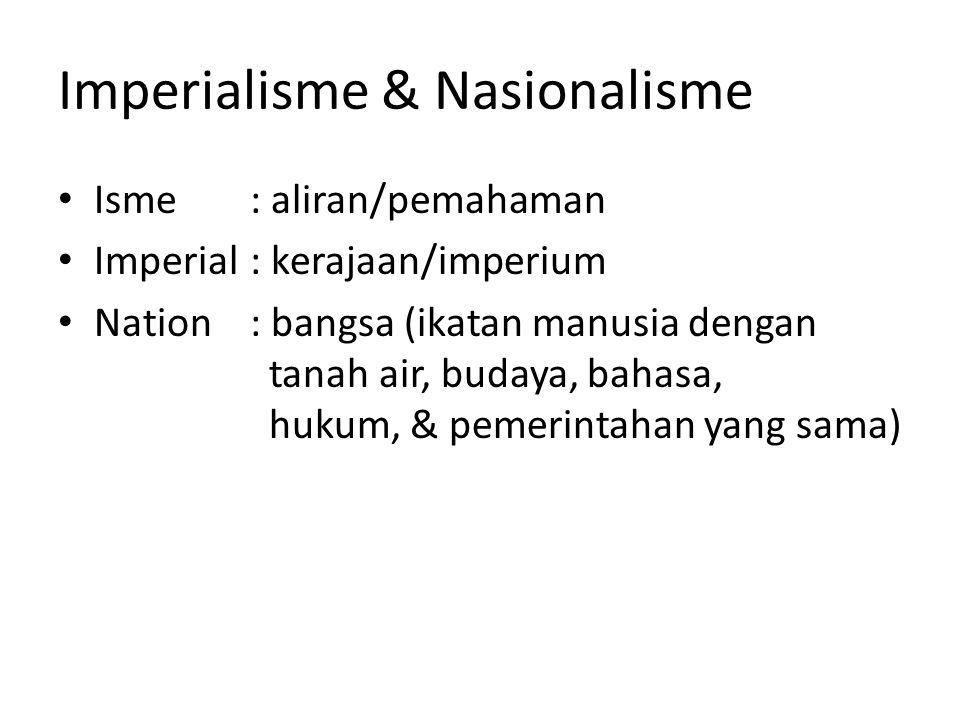 Imperialisme & Nasionalisme Isme: aliran/pemahaman Imperial: kerajaan/imperium Nation : bangsa (ikatan manusia dengan tanah air, budaya, bahasa, hukum