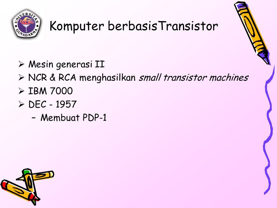 Komputer berbasisTransistor  Mesin generasi II  NCR & RCA menghasilkan small transistor machines  IBM 7000  DEC - 1957 –Membuat PDP-1