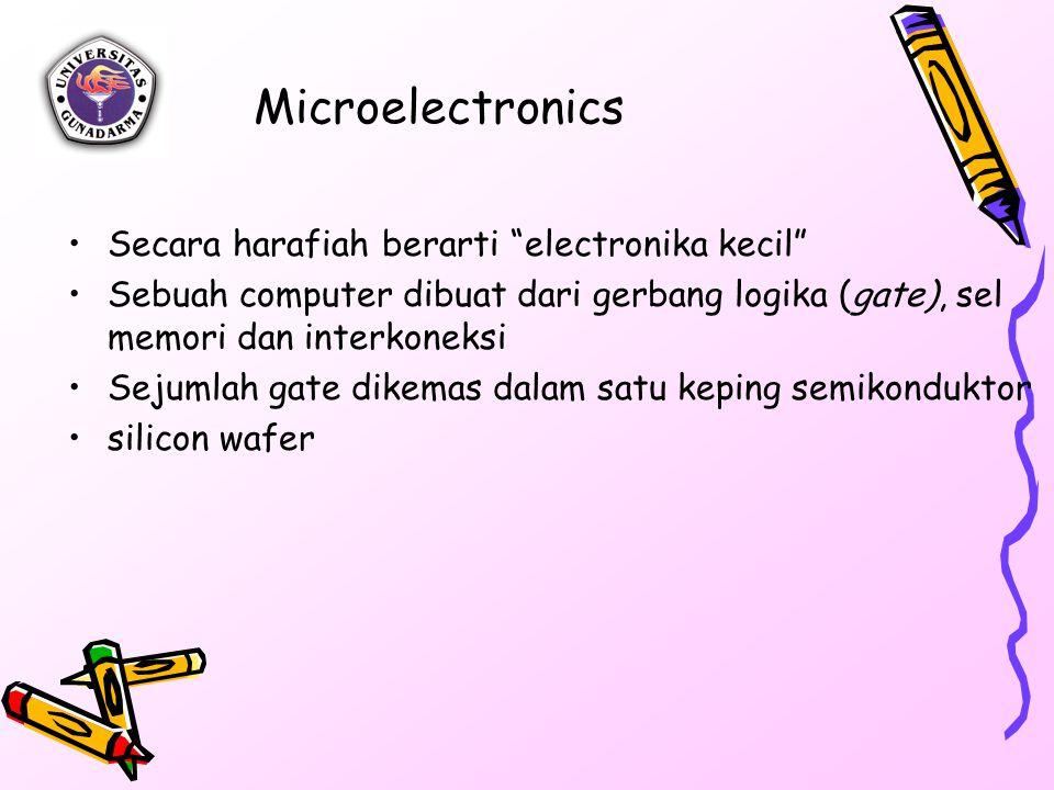 Microelectronics Secara harafiah berarti electronika kecil Sebuah computer dibuat dari gerbang logika (gate), sel memori dan interkoneksi Sejumlah gate dikemas dalam satu keping semikonduktor silicon wafer