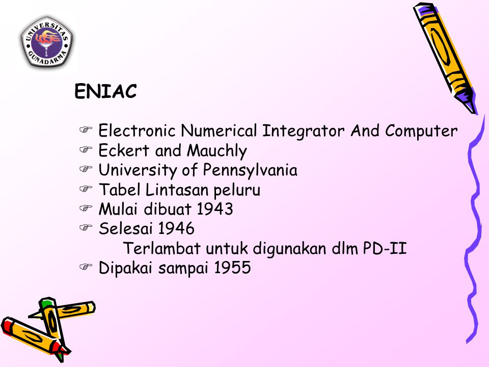  Electronic Numerical Integrator And Computer  Eckert and Mauchly  University of Pennsylvania  Tabel Lintasan peluru  Mulai dibuat 1943  Selesai 1946 Terlambat untuk digunakan dlm PD-II  Dipakai sampai 1955 ENIAC