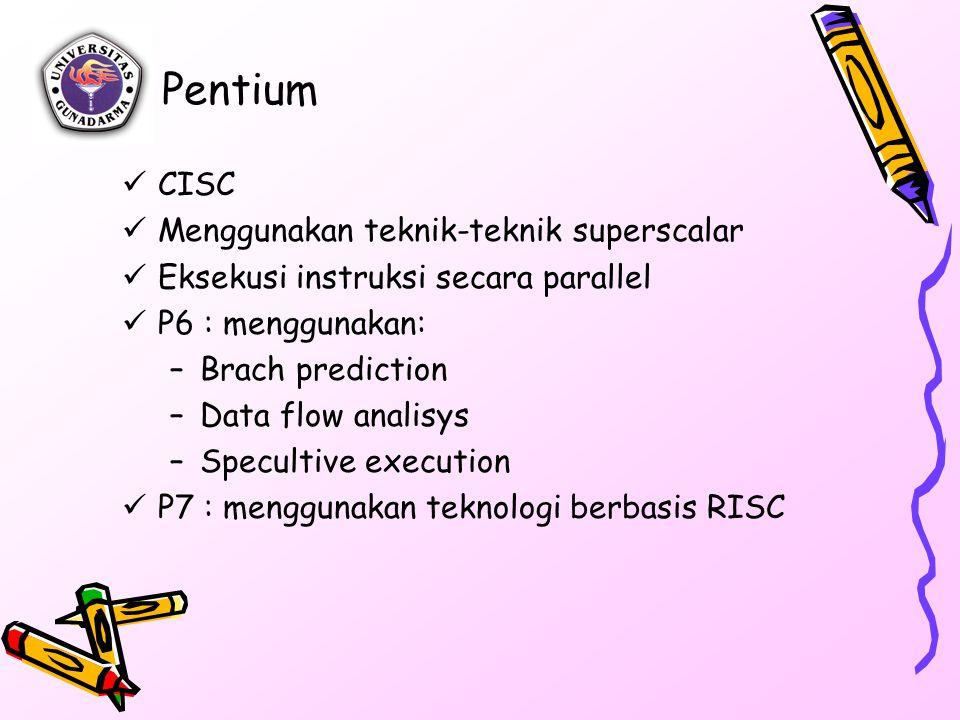 Pentium CISC Menggunakan teknik-teknik superscalar Eksekusi instruksi secara parallel P6 : menggunakan: –Brach prediction –Data flow analisys –Specultive execution P7 : menggunakan teknologi berbasis RISC