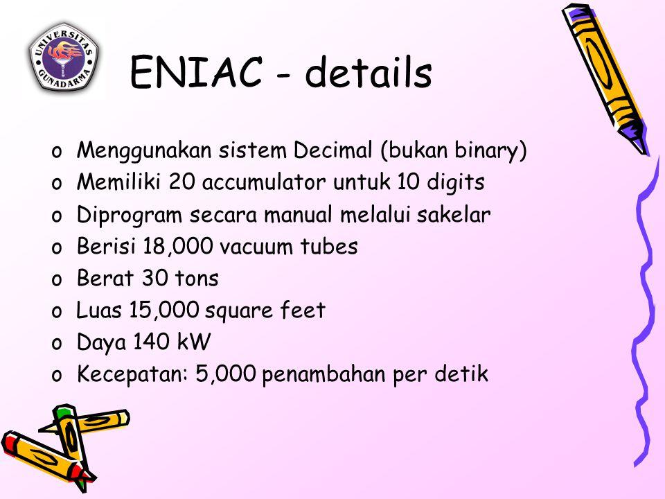 ENIAC - details oMenggunakan sistem Decimal (bukan binary) oMemiliki 20 accumulator untuk 10 digits oDiprogram secara manual melalui sakelar oBerisi 18,000 vacuum tubes oBerat 30 tons oLuas 15,000 square feet oDaya 140 kW oKecepatan: 5,000 penambahan per detik