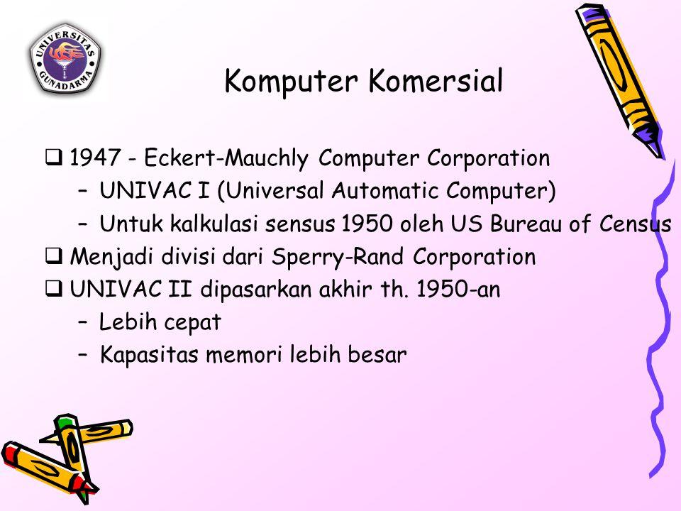Komputer Komersial  1947 - Eckert-Mauchly Computer Corporation –UNIVAC I (Universal Automatic Computer) –Untuk kalkulasi sensus 1950 oleh US Bureau of Census  Menjadi divisi dari Sperry-Rand Corporation  UNIVAC II dipasarkan akhir th.