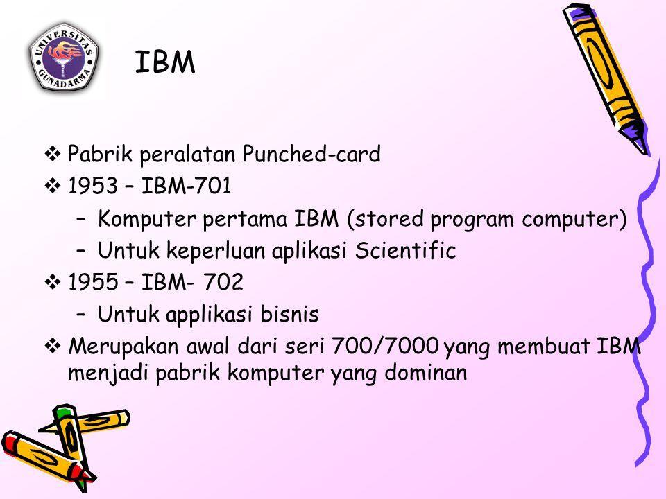 IBM  Pabrik peralatan Punched-card  1953 – IBM-701 –Komputer pertama IBM (stored program computer) –Untuk keperluan aplikasi Scientific  1955 – IBM- 702 –Untuk applikasi bisnis  Merupakan awal dari seri 700/7000 yang membuat IBM menjadi pabrik komputer yang dominan