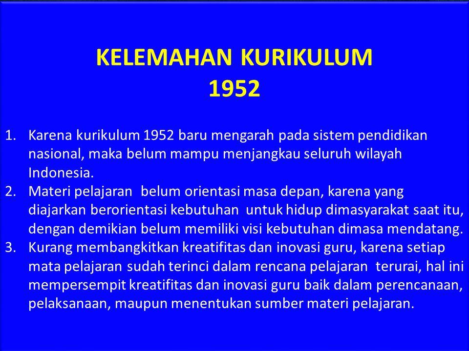 KELEBIHAN KURIKULUM 1952 1.Kurikulum 1952 telah mengarah pada sistem pendidikan nasional, walaupun belum merata pada seluruh wilayah di Indonesia, nam