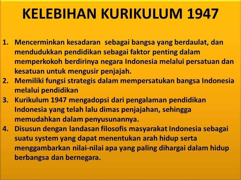 KELEBIHAN KURIKULUM 1947 1.Mencerminkan kesadaran sebagai bangsa yang berdaulat, dan mendudukkan pendidikan sebagai faktor penting dalam memperkokoh berdirinya negara Indonesia melalui persatuan dan kesatuan untuk mengusir penjajah.