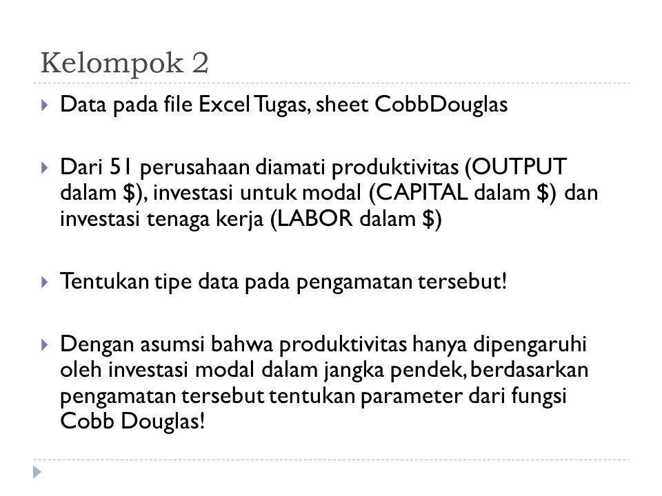 Kelompok 2  Data pada file Excel Tugas, sheet CobbDouglas  Dari 51 perusahaan diamati produktivitas (OUTPUT dalam $), investasi untuk modal (CAPITAL dalam $) dan investasi tenaga kerja (LABOR dalam $)  Tentukan tipe data pada pengamatan tersebut.