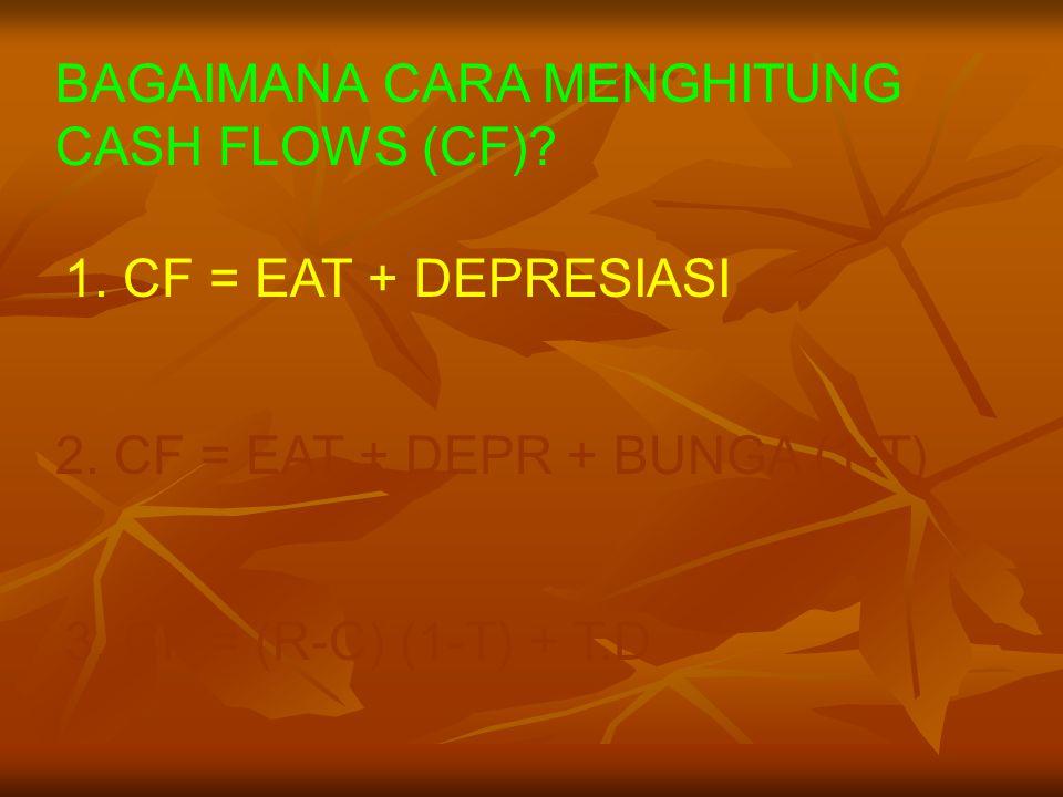 BAGAIMANA CARA MENGHITUNG CASH FLOWS (CF)? 1. CF = EAT + DEPRESIASI 3. CF = (R-C) (1-T) + T.D 2. CF = EAT + DEPR + BUNGA (1-T)